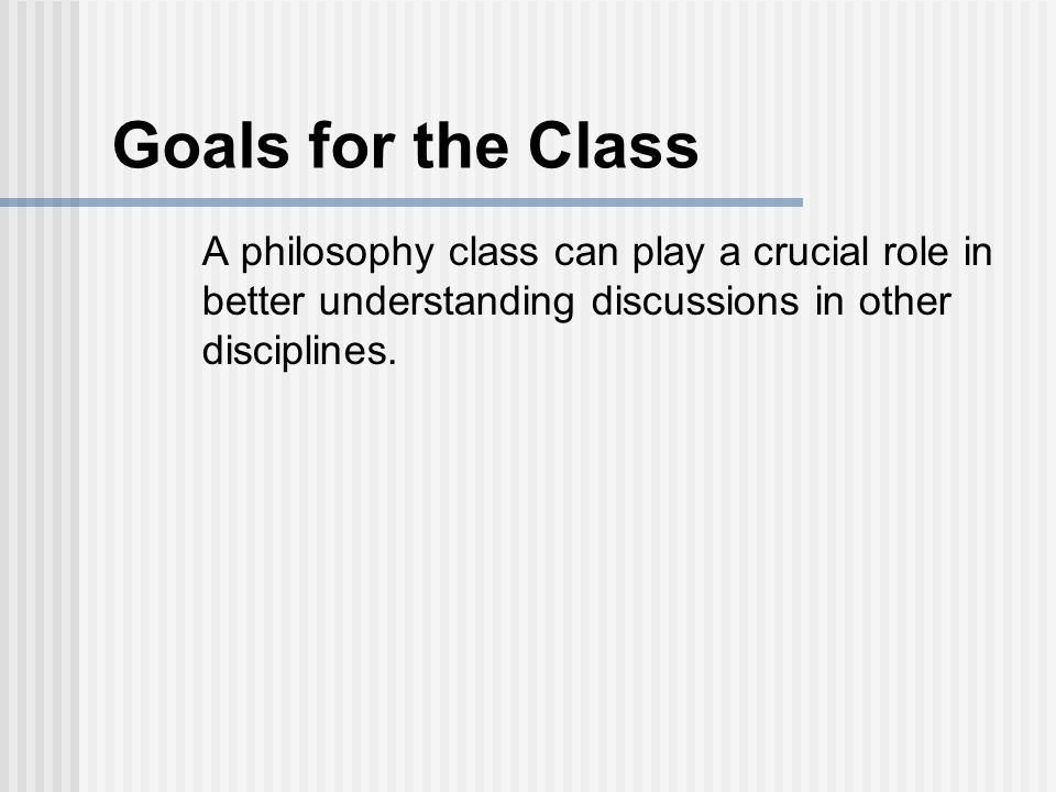 Goals for the Class A philosophy class can play a crucial role in better understanding discussions in other disciplines.