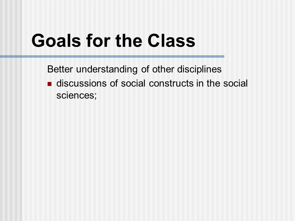 Goals for the Class Better understanding of other disciplines discussions of social constructs in the social sciences;