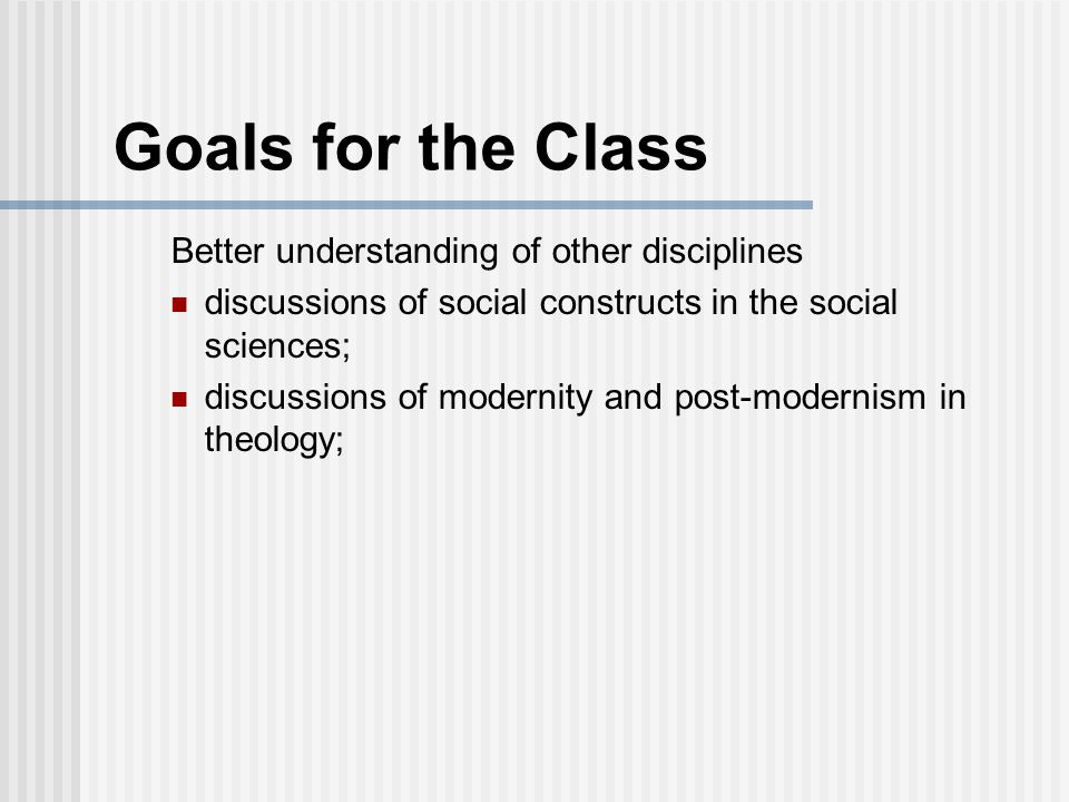 Goals for the Class Better understanding of other disciplines discussions of social constructs in the social sciences; discussions of modernity and post-modernism in theology;