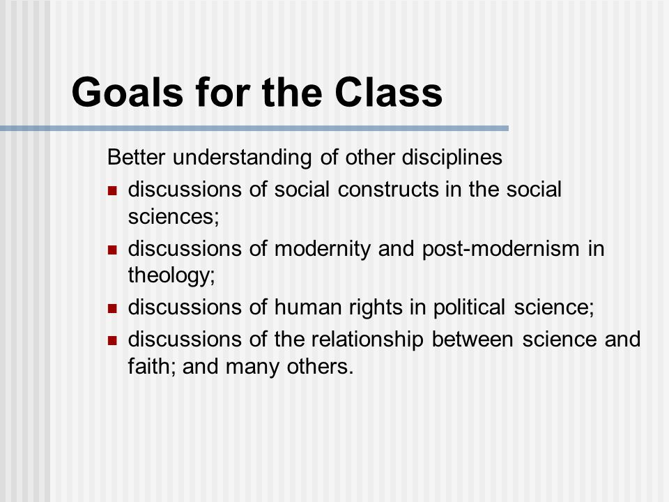 Goals for the Class Better understanding of other disciplines discussions of social constructs in the social sciences; discussions of modernity and post-modernism in theology; discussions of human rights in political science; discussions of the relationship between science and faith; and many others.