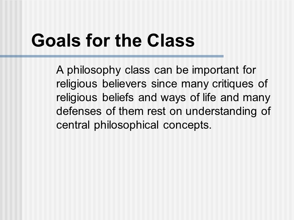 Goals for the Class A philosophy class can be important for religious believers since many critiques of religious beliefs and ways of life and many defenses of them rest on understanding of central philosophical concepts.