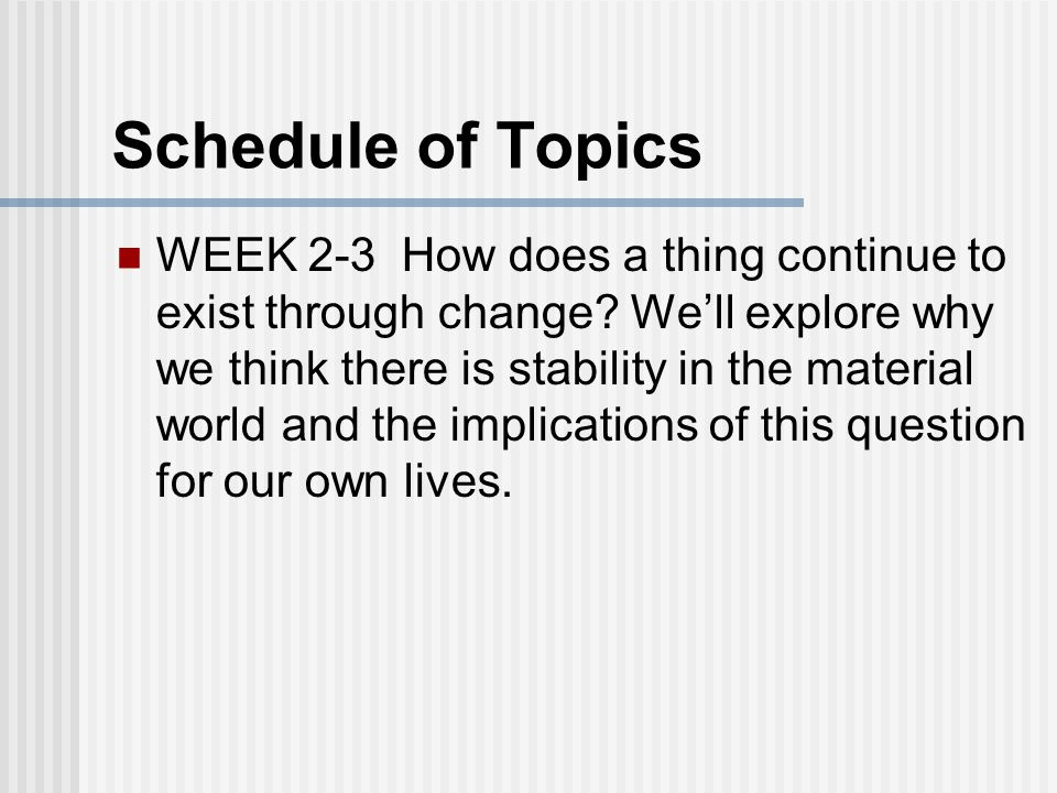 Schedule of Topics WEEK 2-3 How does a thing continue to exist through change.