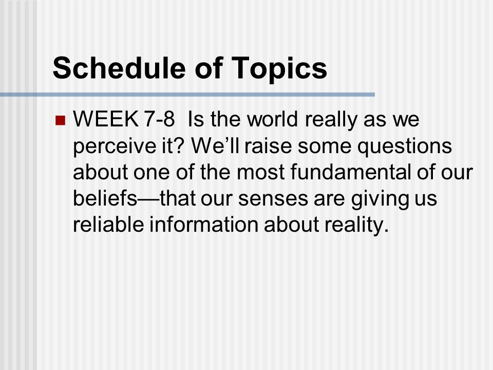 Schedule of Topics WEEK 7-8 Is the world really as we perceive it.
