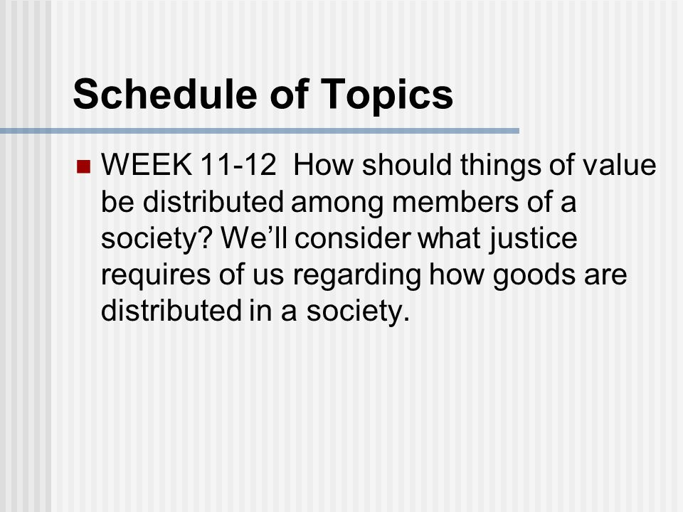 Schedule of Topics WEEK 11-12 How should things of value be distributed among members of a society.