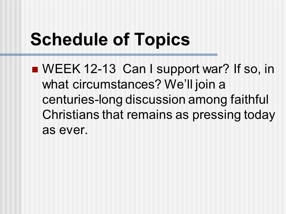 Schedule of Topics WEEK 12-13 Can I support war. If so, in what circumstances.