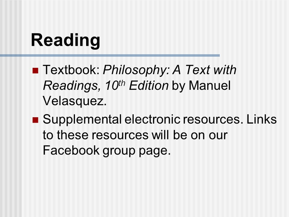 Reading Textbook: Philosophy: A Text with Readings, 10 th Edition by Manuel Velasquez.