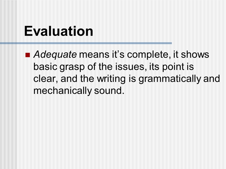 Evaluation Adequate means it's complete, it shows basic grasp of the issues, its point is clear, and the writing is grammatically and mechanically sound.