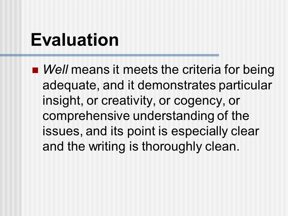 Evaluation Well means it meets the criteria for being adequate, and it demonstrates particular insight, or creativity, or cogency, or comprehensive understanding of the issues, and its point is especially clear and the writing is thoroughly clean.