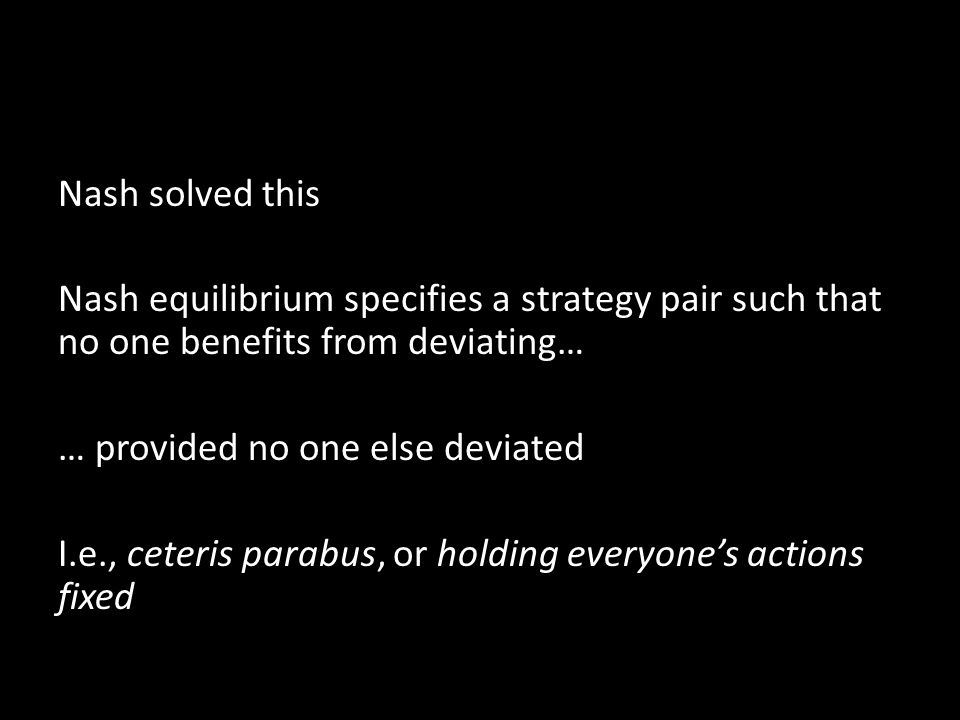 Nash solved this Nash equilibrium specifies a strategy pair such that no one benefits from deviating… … provided no one else deviated I.e., ceteris parabus, or holding everyone's actions fixed