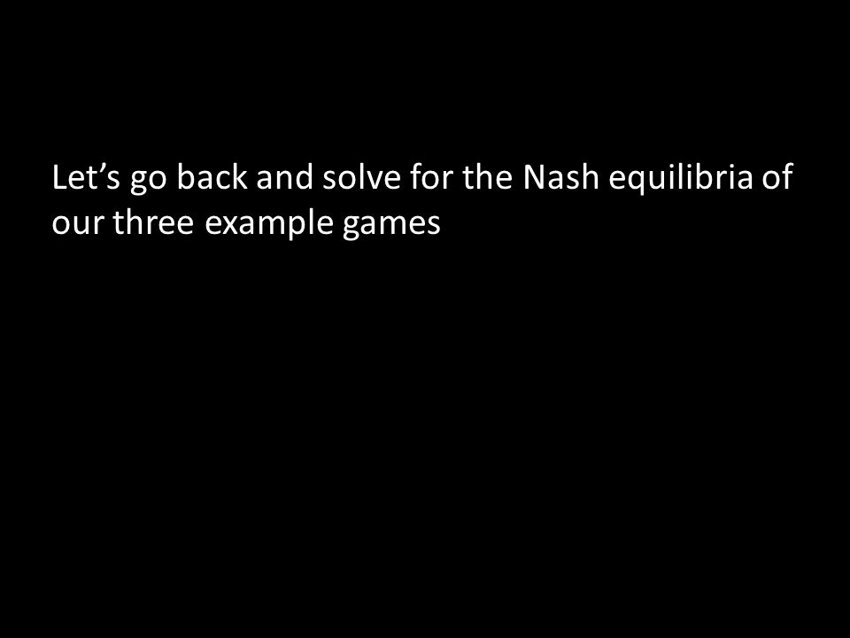 Let's go back and solve for the Nash equilibria of our three example games