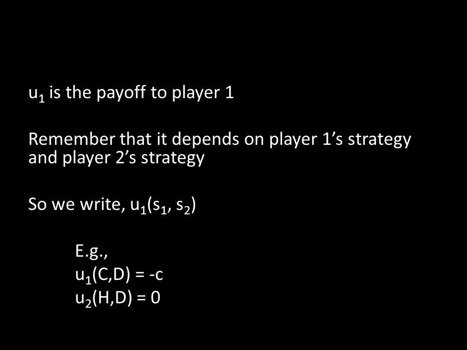 u 1 is the payoff to player 1 Remember that it depends on player 1's strategy and player 2's strategy So we write, u 1 (s 1, s 2 ) E.g., u 1 (C,D) = -c u 2 (H,D) = 0