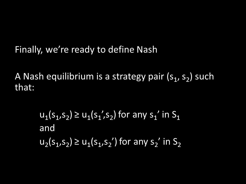Finally, we're ready to define Nash A Nash equilibrium is a strategy pair (s 1, s 2 ) such that: u 1 (s 1,s 2 ) ≥ u 1 (s 1 ',s 2 ) for any s 1 ' in S 1 and u 2 (s 1,s 2 ) ≥ u 1 (s 1,s 2 ') for any s 2 ' in S 2
