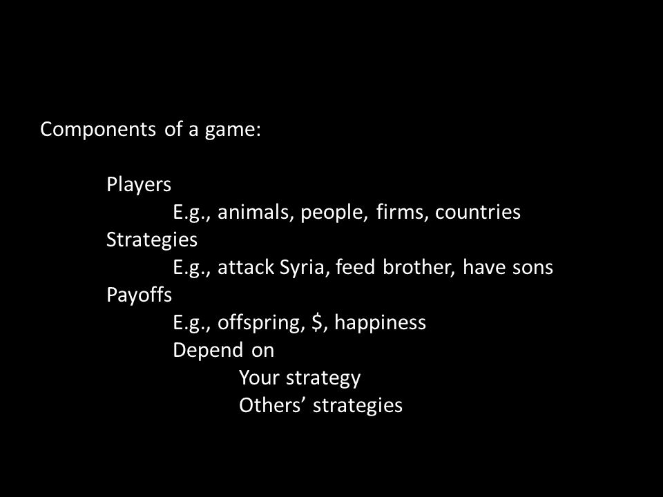 Components of a game: Players E.g., animals, people, firms, countries Strategies E.g., attack Syria, feed brother, have sons Payoffs E.g., offspring, $, happiness Depend on Your strategy Others' strategies