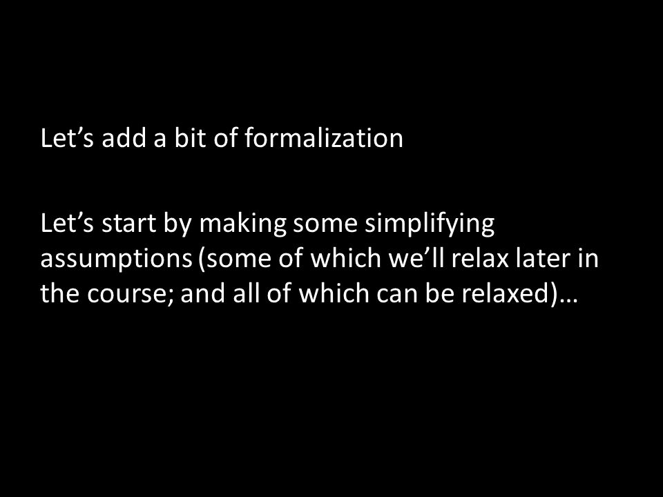Let's add a bit of formalization Let's start by making some simplifying assumptions (some of which we'll relax later in the course; and all of which can be relaxed)…