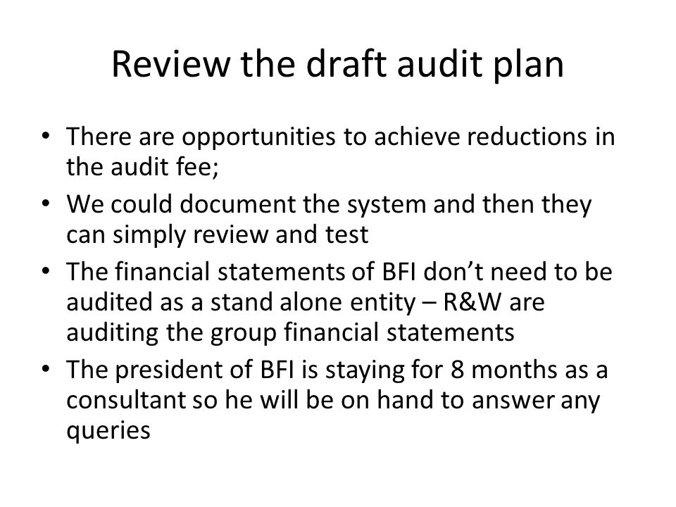 Review the draft audit plan There are opportunities to achieve reductions in the audit fee; We could document the system and then they can simply review and test The financial statements of BFI don't need to be audited as a stand alone entity – R&W are auditing the group financial statements The president of BFI is staying for 8 months as a consultant so he will be on hand to answer any queries