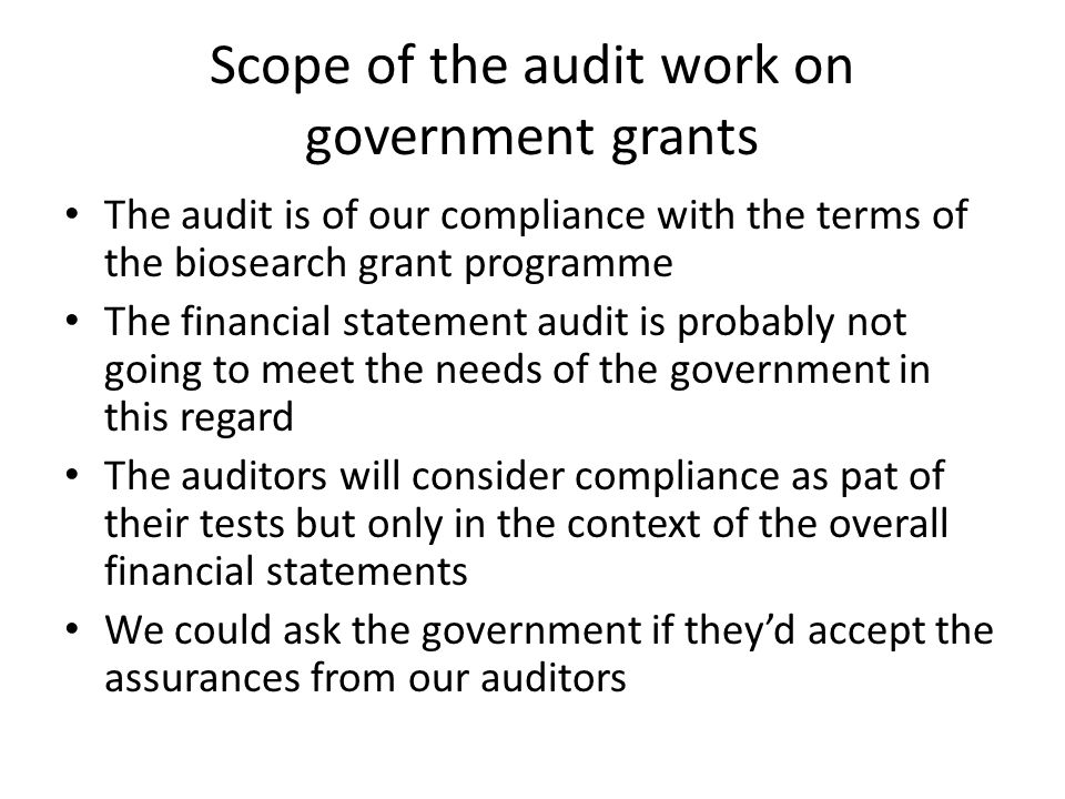 Scope of the audit work on government grants The audit is of our compliance with the terms of the biosearch grant programme The financial statement audit is probably not going to meet the needs of the government in this regard The auditors will consider compliance as pat of their tests but only in the context of the overall financial statements We could ask the government if they'd accept the assurances from our auditors