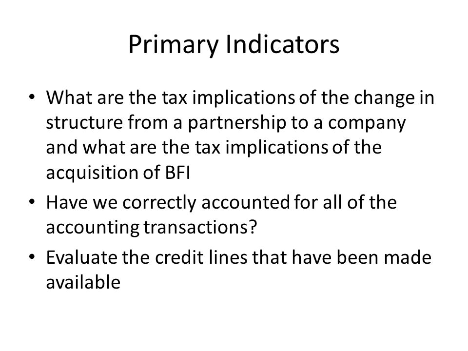 Primary Indicators What are the tax implications of the change in structure from a partnership to a company and what are the tax implications of the acquisition of BFI Have we correctly accounted for all of the accounting transactions.