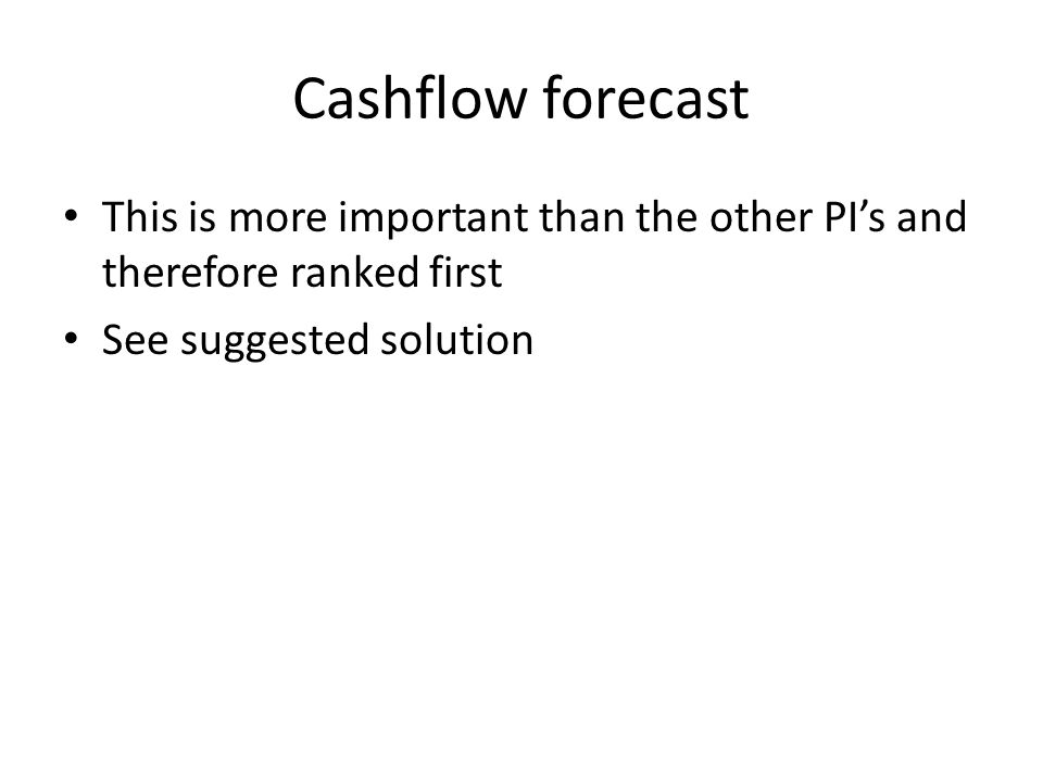 Cashflow forecast This is more important than the other PI's and therefore ranked first See suggested solution