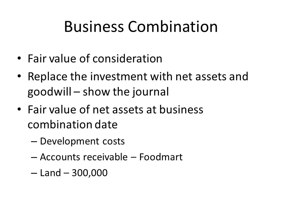 Business Combination Fair value of consideration Replace the investment with net assets and goodwill – show the journal Fair value of net assets at business combination date – Development costs – Accounts receivable – Foodmart – Land – 300,000