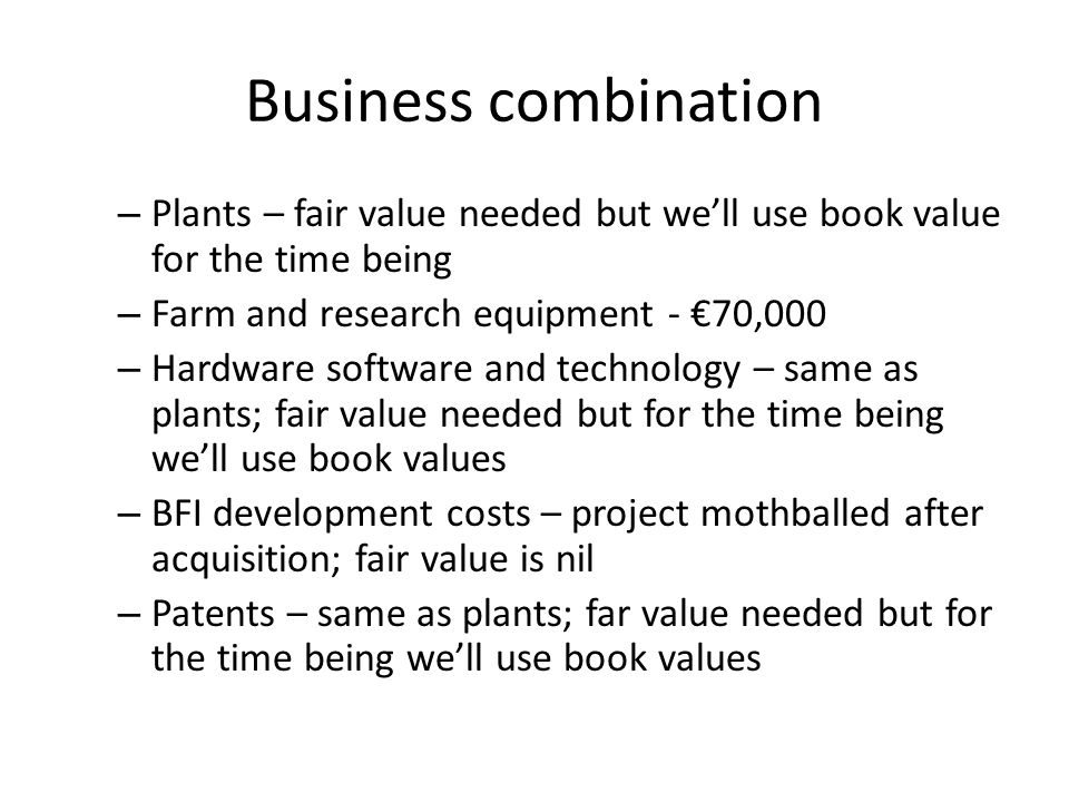 Business combination – Plants – fair value needed but we'll use book value for the time being – Farm and research equipment - €70,000 – Hardware software and technology – same as plants; fair value needed but for the time being we'll use book values – BFI development costs – project mothballed after acquisition; fair value is nil – Patents – same as plants; far value needed but for the time being we'll use book values