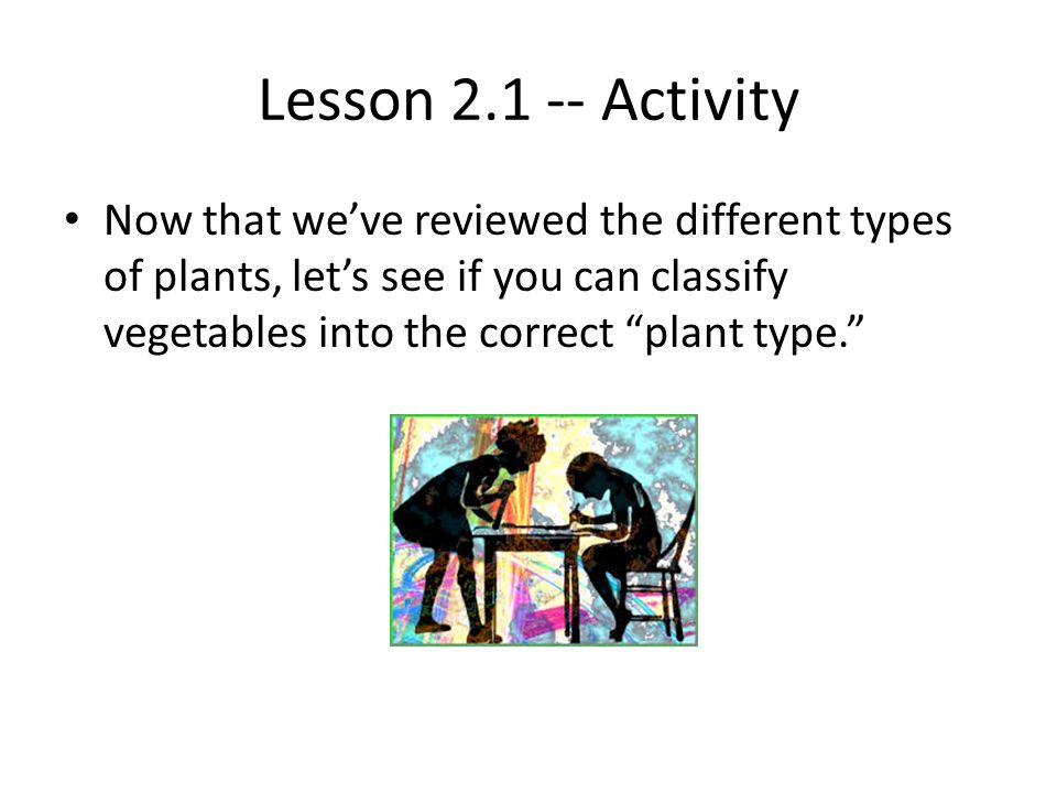 Lesson 2.1 -- Activity Now that we've reviewed the different types of plants, let's see if you can classify vegetables into the correct plant type.