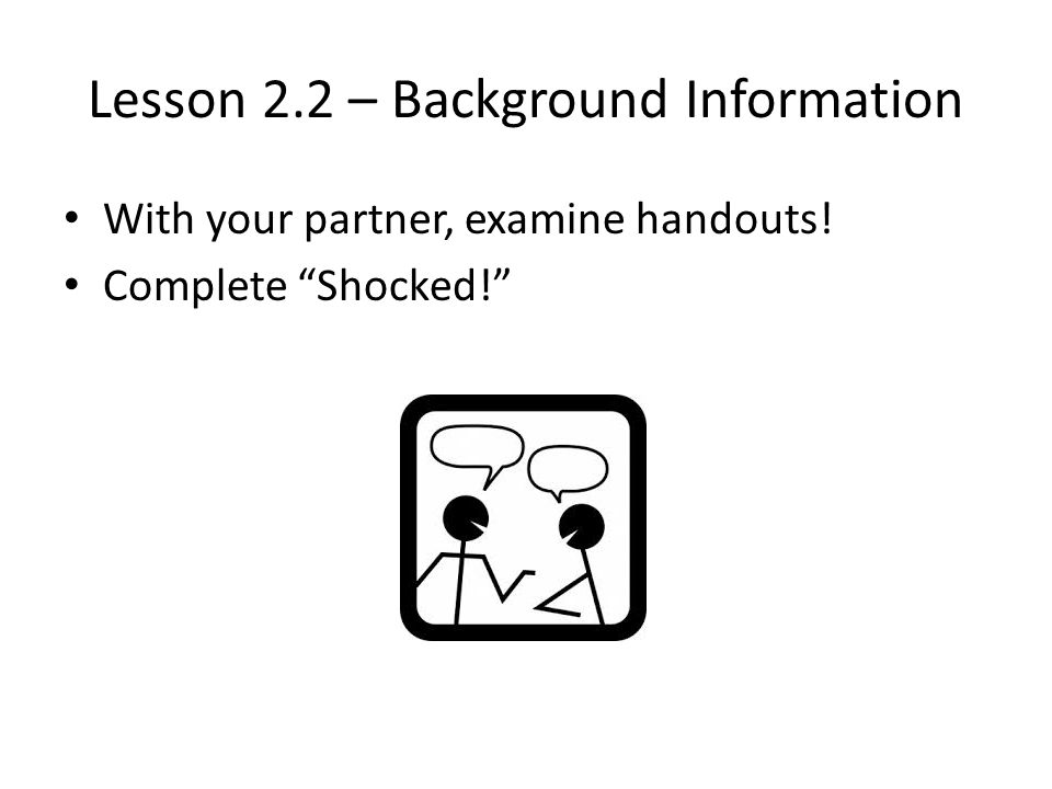 Lesson 2.2 – Background Information With your partner, examine handouts! Complete Shocked!