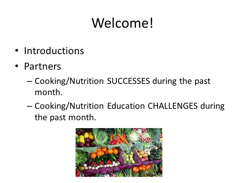 Welcome. Introductions Partners – Cooking/Nutrition SUCCESSES during the past month.
