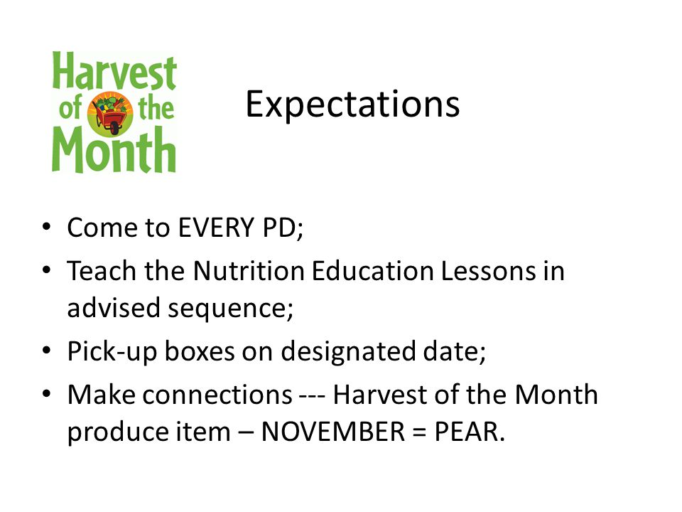 Expectations Come to EVERY PD; Teach the Nutrition Education Lessons in advised sequence; Pick-up boxes on designated date; Make connections --- Harvest of the Month produce item – NOVEMBER = PEAR.