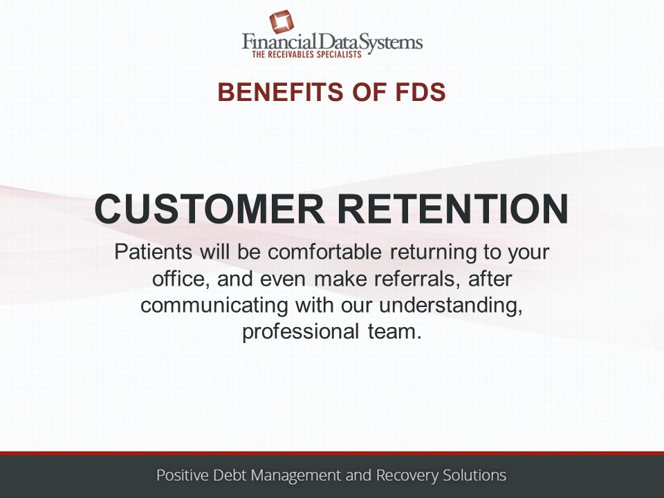 BENEFITS OF FDS Patients will be comfortable returning to your office, and even make referrals, after communicating with our understanding, professional team.