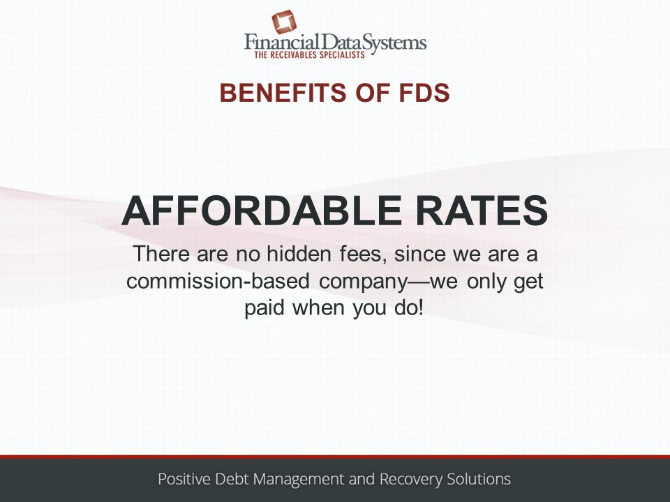 BENEFITS OF FDS There are no hidden fees, since we are a commission-based company—we only get paid when you do.