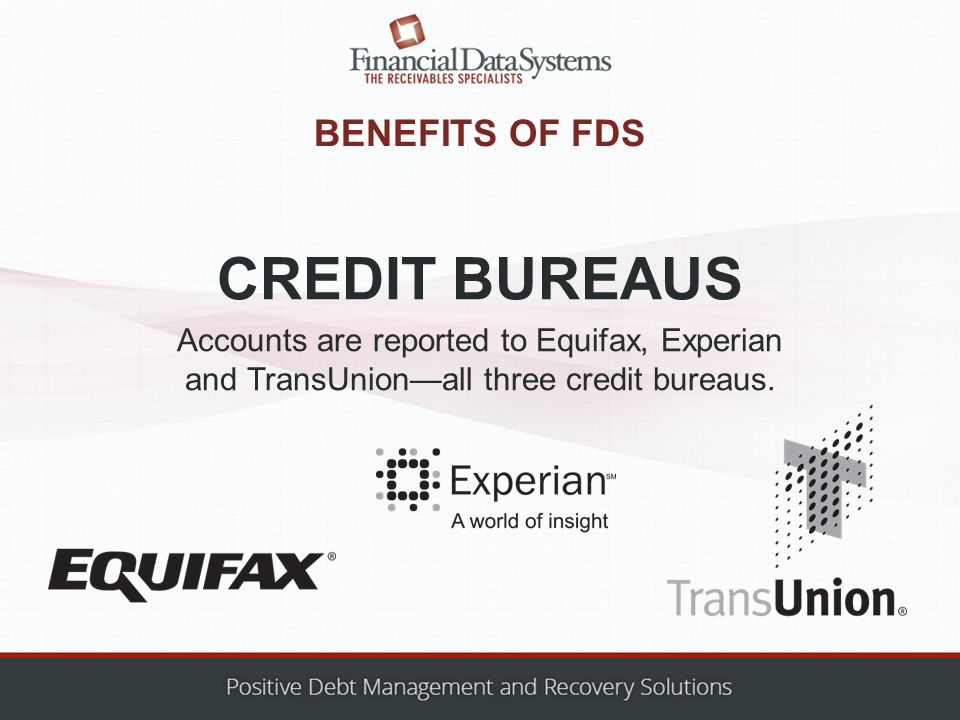 BENEFITS OF FDS Accounts are reported to Equifax, Experian and TransUnion—all three credit bureaus.