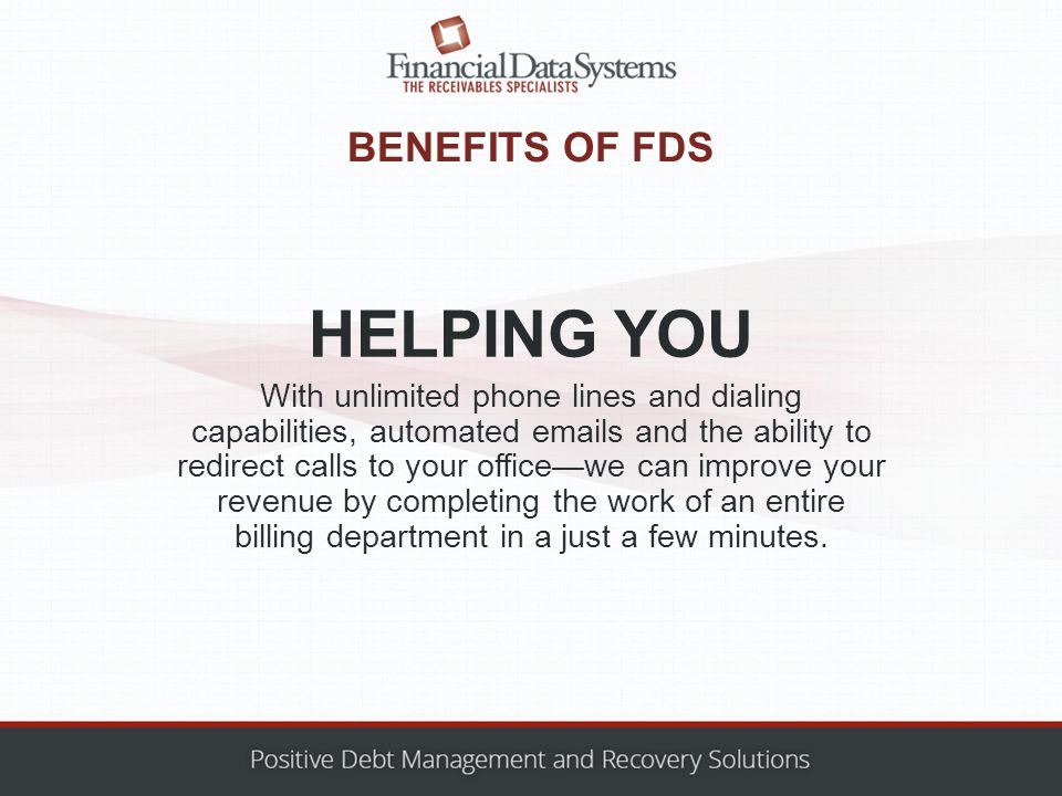 BENEFITS OF FDS With unlimited phone lines and dialing capabilities, automated emails and the ability to redirect calls to your office—we can improve your revenue by completing the work of an entire billing department in a just a few minutes.