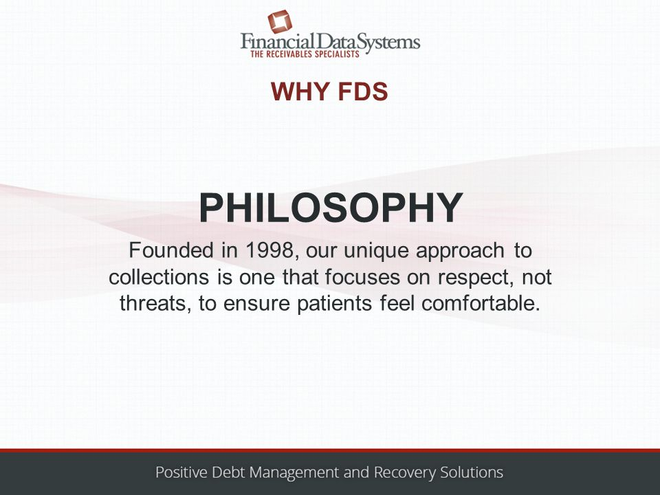 WHY FDS Founded in 1998, our unique approach to collections is one that focuses on respect, not threats, to ensure patients feel comfortable.