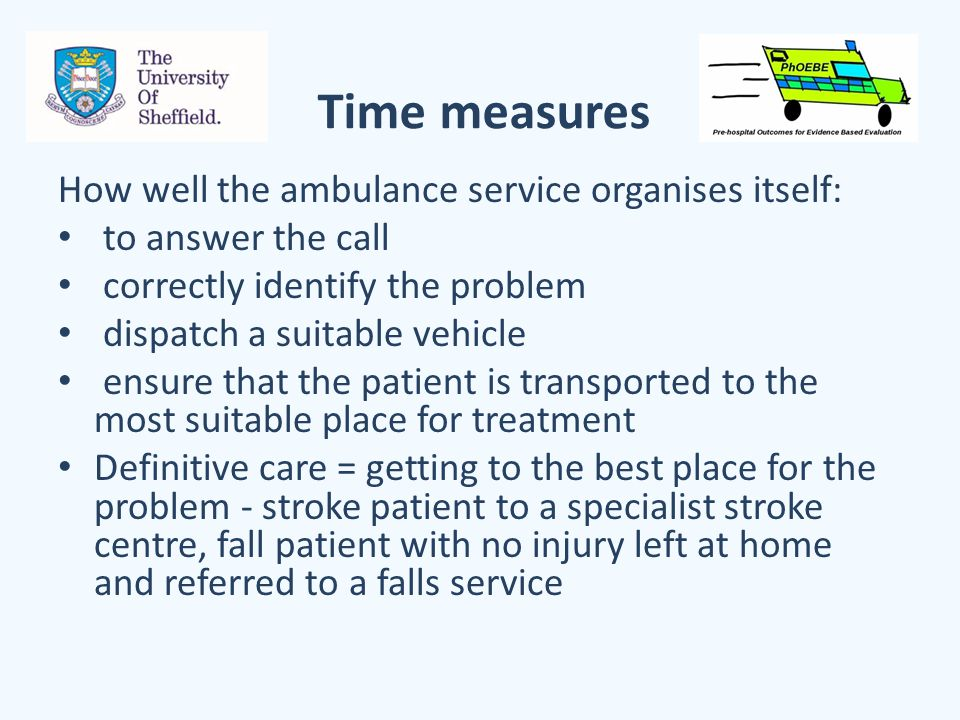 Time measures How well the ambulance service organises itself: to answer the call correctly identify the problem dispatch a suitable vehicle ensure that the patient is transported to the most suitable place for treatment Definitive care = getting to the best place for the problem - stroke patient to a specialist stroke centre, fall patient with no injury left at home and referred to a falls service