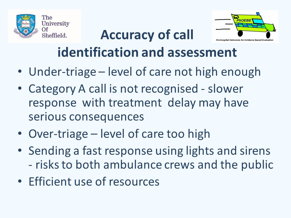 Accuracy of call identification and assessment Under-triage – level of care not high enough Category A call is not recognised - slower response with treatment delay may have serious consequences Over-triage – level of care too high Sending a fast response using lights and sirens - risks to both ambulance crews and the public Efficient use of resources