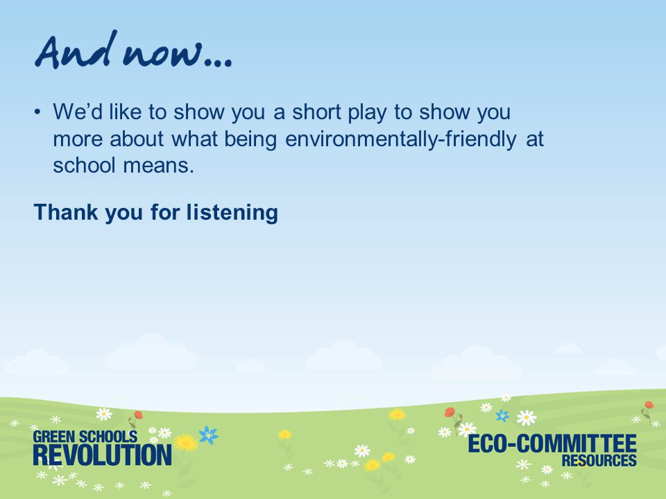 We'd like to show you a short play to show you more about what being environmentally-friendly at school means.