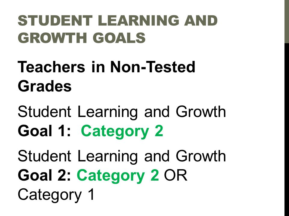 STUDENT LEARNING AND GROWTH GOALS Teachers in Non-Tested Grades Student Learning and Growth Goal 1: Category 2 Student Learning and Growth Goal 2: Category 2 OR Category 1