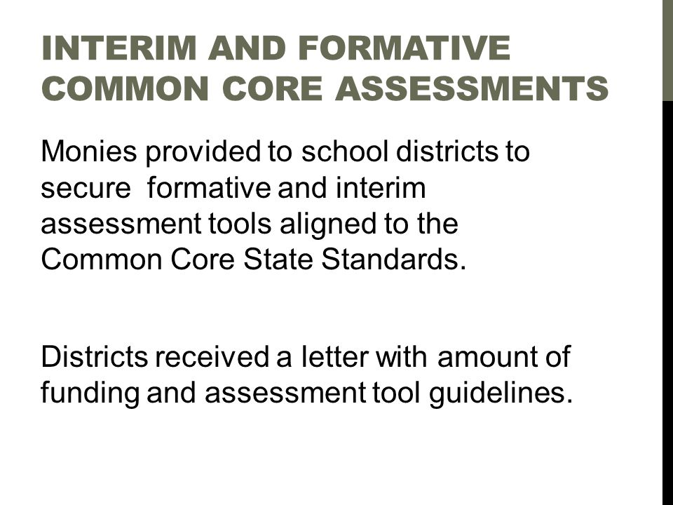 INTERIM AND FORMATIVE COMMON CORE ASSESSMENTS Monies provided to school districts to secure formative and interim assessment tools aligned to the Common Core State Standards.