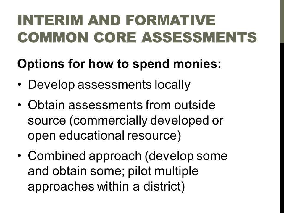 INTERIM AND FORMATIVE COMMON CORE ASSESSMENTS Options for how to spend monies: Develop assessments locally Obtain assessments from outside source (commercially developed or open educational resource) Combined approach (develop some and obtain some; pilot multiple approaches within a district)