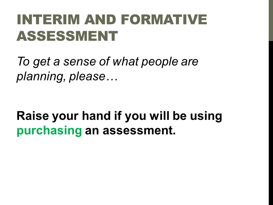 To get a sense of what people are planning, please… Raise your hand if you will be using purchasing an assessment.