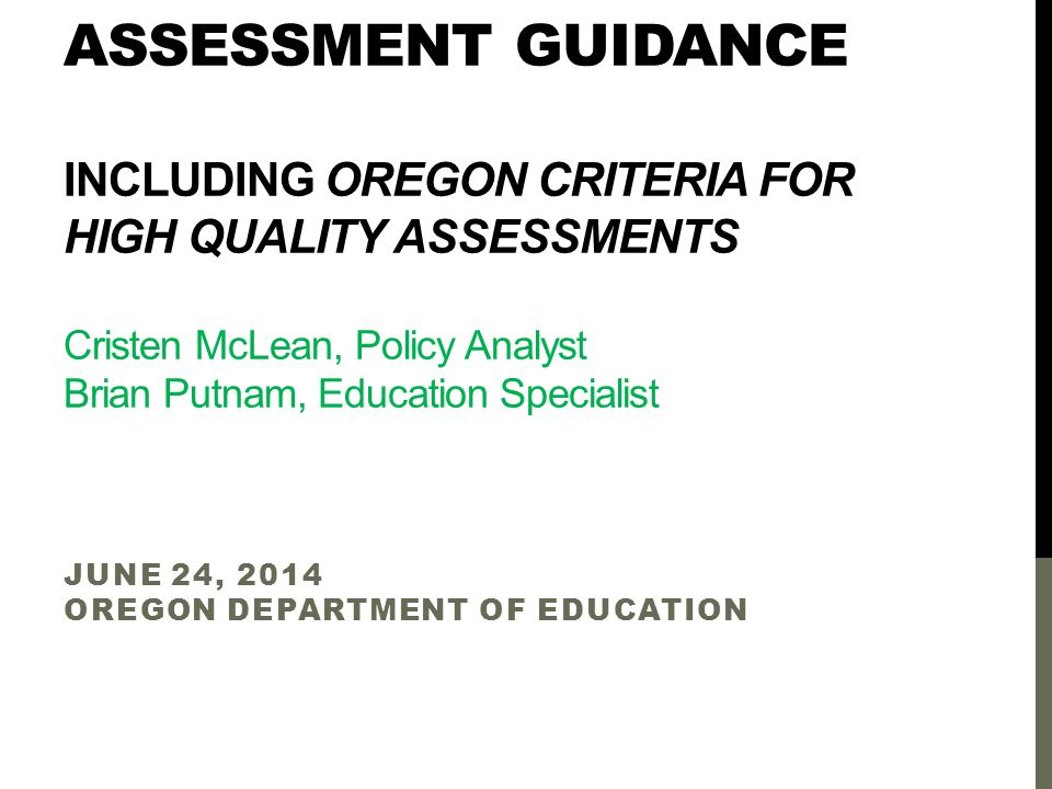 ASSESSMENT GUIDANCE INCLUDING OREGON CRITERIA FOR HIGH QUALITY ASSESSMENTS Cristen McLean, Policy Analyst Brian Putnam, Education Specialist JUNE 24, 2014 OREGON DEPARTMENT OF EDUCATION
