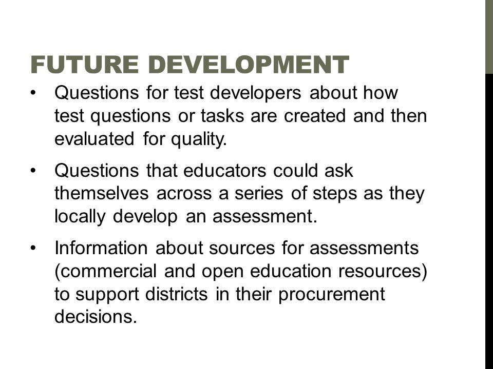 FUTURE DEVELOPMENT Questions for test developers about how test questions or tasks are created and then evaluated for quality.