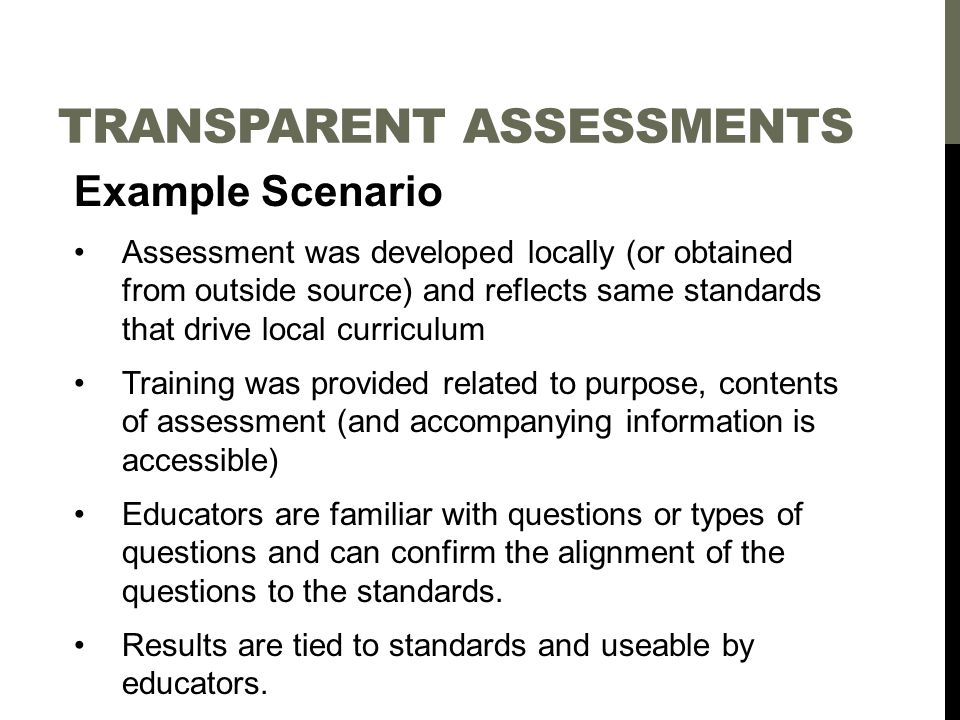 TRANSPARENT ASSESSMENTS Example Scenario Assessment was developed locally (or obtained from outside source) and reflects same standards that drive local curriculum Training was provided related to purpose, contents of assessment (and accompanying information is accessible) Educators are familiar with questions or types of questions and can confirm the alignment of the questions to the standards.