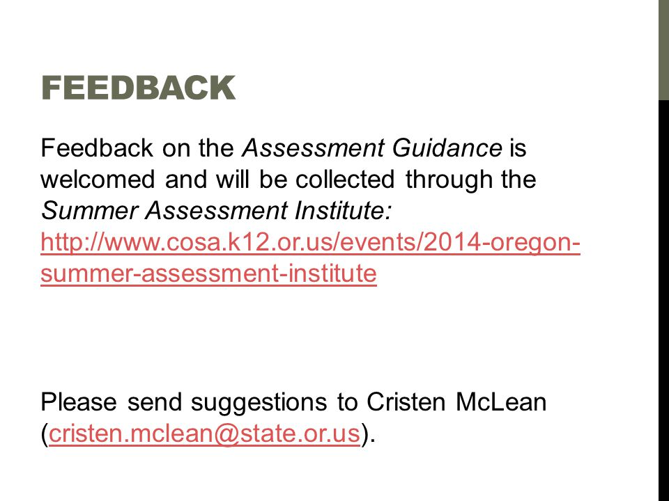 FEEDBACK Feedback on the Assessment Guidance is welcomed and will be collected through the Summer Assessment Institute: http://www.cosa.k12.or.us/events/2014-oregon- summer-assessment-institute http://www.cosa.k12.or.us/events/2014-oregon- summer-assessment-institute Please send suggestions to Cristen McLean (cristen.mclean@state.or.us).cristen.mclean@state.or.us