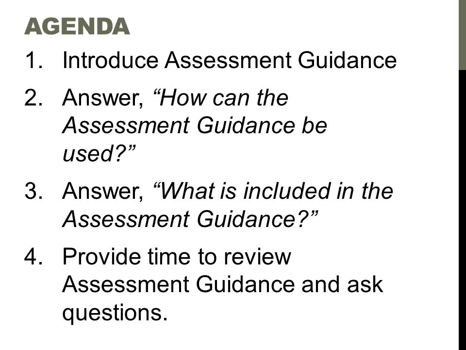 AGENDA 1.Introduce Assessment Guidance 2.Answer, How can the Assessment Guidance be used 3.Answer, What is included in the Assessment Guidance 4.Provide time to review Assessment Guidance and ask questions.
