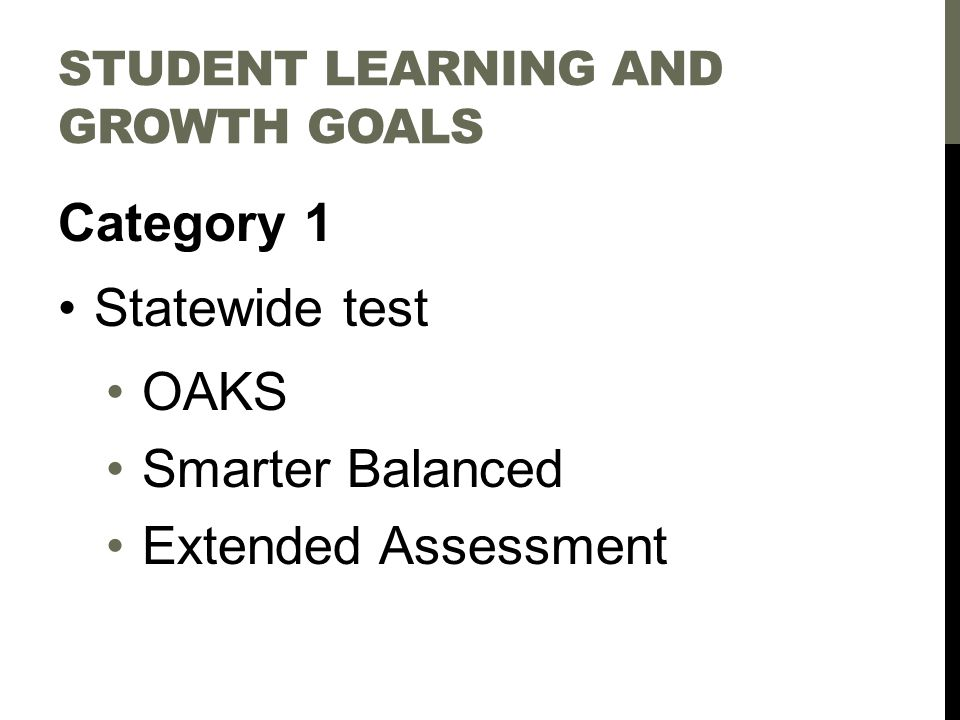 STUDENT LEARNING AND GROWTH GOALS Category 1 Statewide test OAKS Smarter Balanced Extended Assessment
