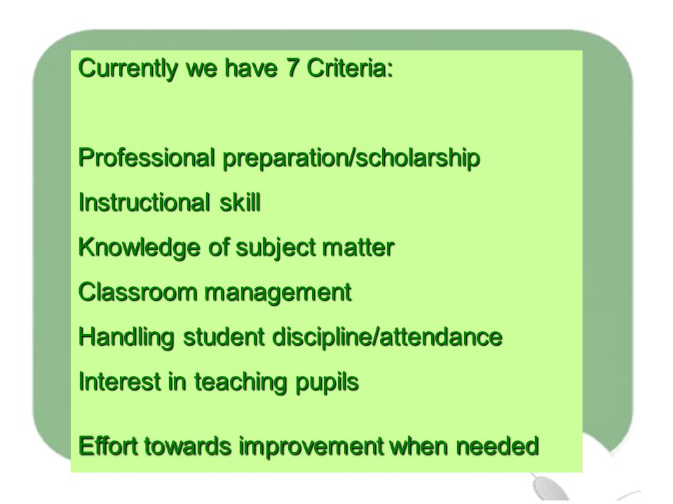 Currently we have 7 Criteria: Professional preparation/scholarship Instructional skill Knowledge of subject matter Classroom management Handling student discipline/attendance Interest in teaching pupils Effort towards improvement when needed