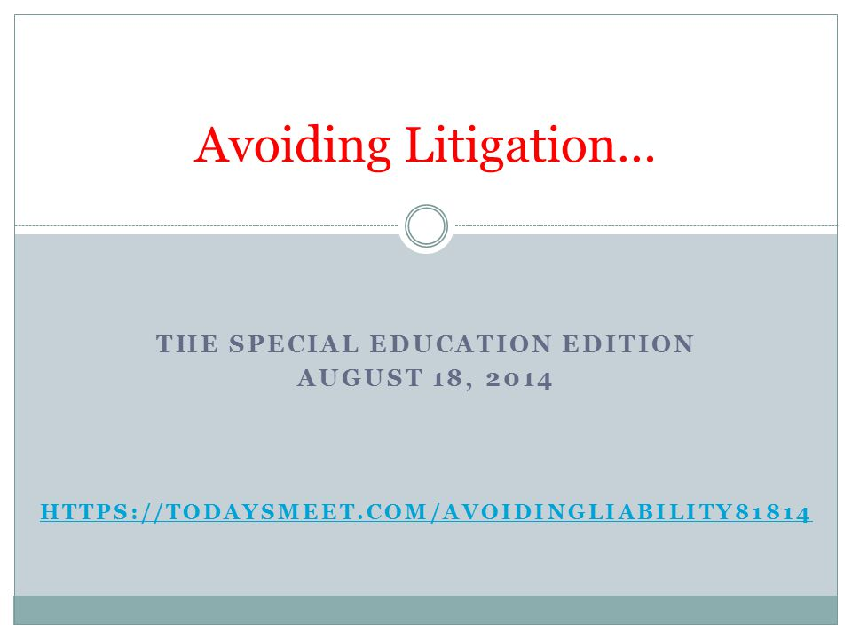THE SPECIAL EDUCATION EDITION AUGUST 18, 2014 HTTPS://TODAYSMEET.COM/AVOIDINGLIABILITY81814 Avoiding Litigation…