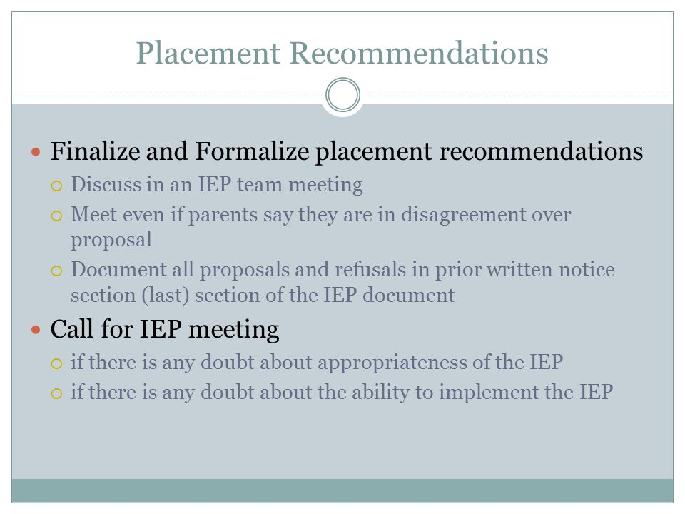 Placement Recommendations Finalize and Formalize placement recommendations  Discuss in an IEP team meeting  Meet even if parents say they are in disagreement over proposal  Document all proposals and refusals in prior written notice section (last) section of the IEP document Call for IEP meeting  if there is any doubt about appropriateness of the IEP  if there is any doubt about the ability to implement the IEP