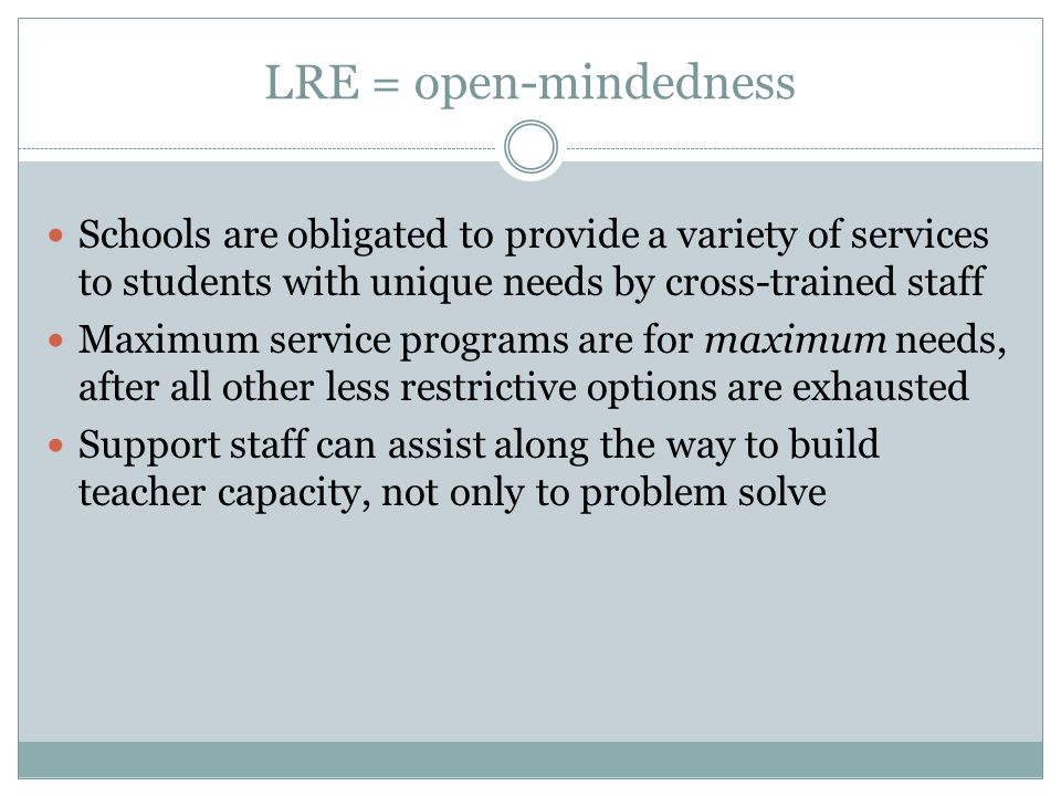 LRE = open-mindedness Schools are obligated to provide a variety of services to students with unique needs by cross-trained staff Maximum service programs are for maximum needs, after all other less restrictive options are exhausted Support staff can assist along the way to build teacher capacity, not only to problem solve